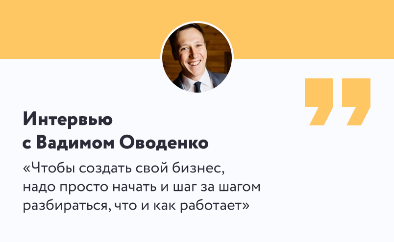 Интервью с Вадимом Оводенко: чтобы создать свой бизнес, надо просто начать и шаг за шагом разбираться, что и как работает.