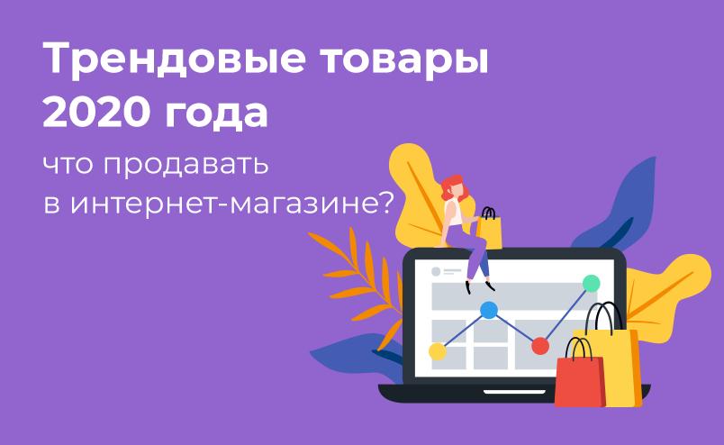 Трендовые товары 2020 года: что продавать в интернет-магазине?