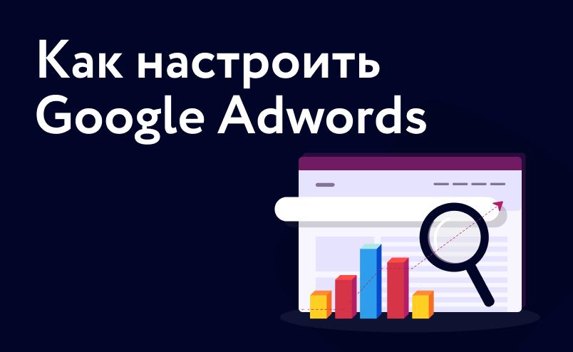 Пошаговая инструкция по настройке Google Adwords