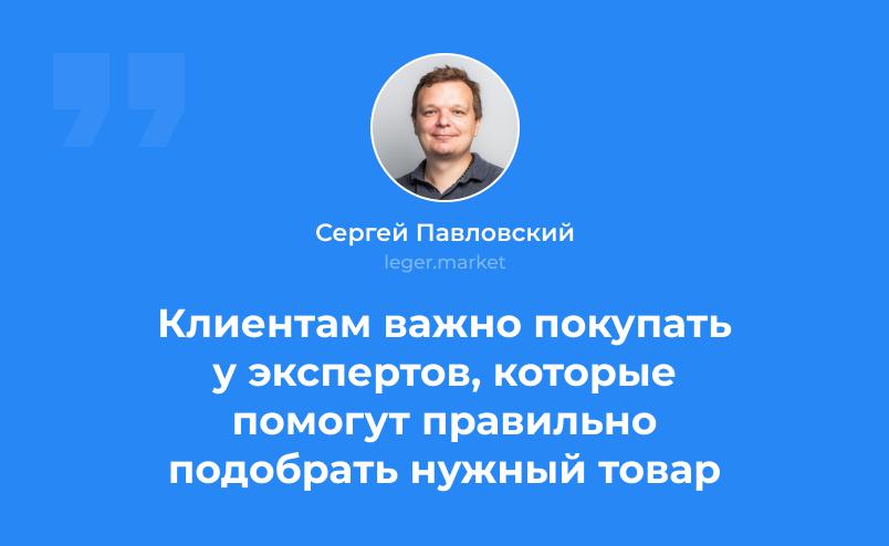 Сергей Павловский: Клиентам важно покупать у экспертов, которые помогут правильно подобрать нужный товар
