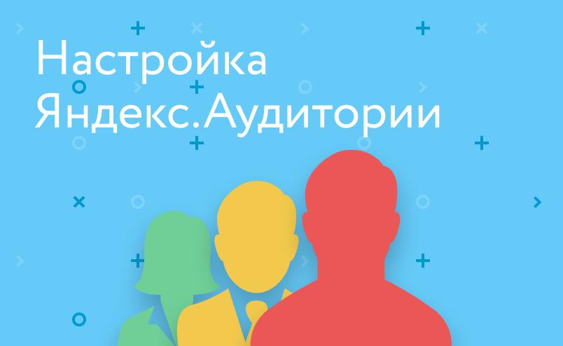 Для чего использовать и как настроить Яндекс.Аудитории