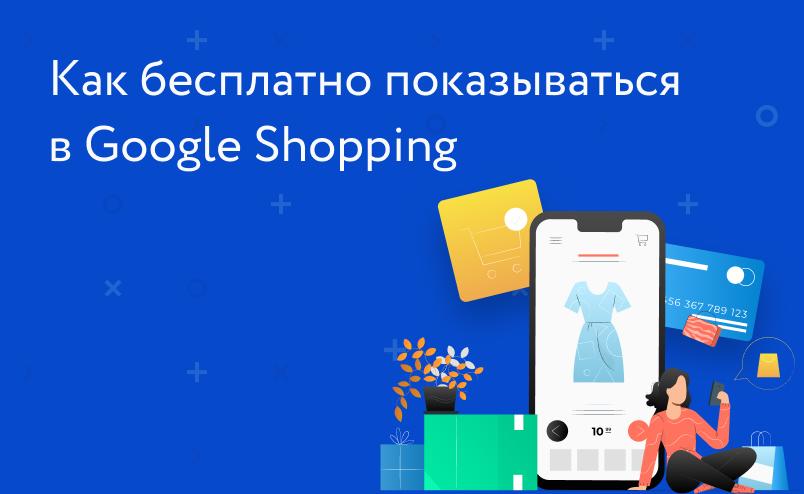 Как бесплатно показываться в Google Shopping: явки и пароли для интернет-магазинов