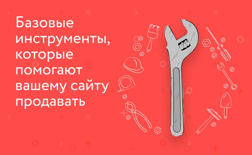 Базовые инструменты, которые помогают вашему сайту продавать